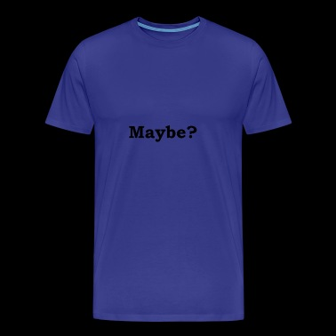 Maybe? - Men's Premium T-Shirt