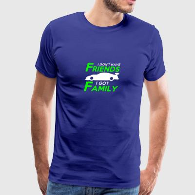I DONT HAVE FRIENDS I GOT FAMILY - Men's Premium T-Shirt
