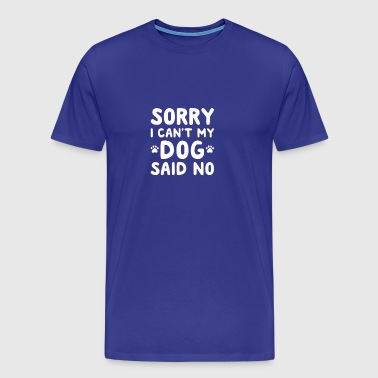 SORRY I CAN T MY DOG SAID NO - Men's Premium T-Shirt