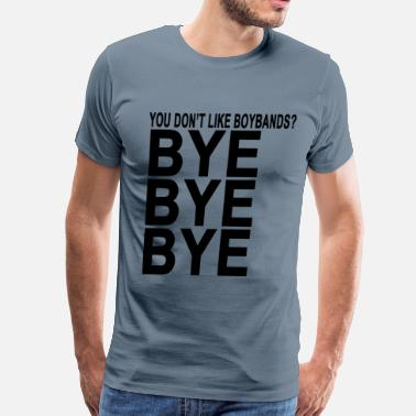 Boy Band you_dont_like_boy_bands_bye_bye_bye_tshi - Men's Premium T-Shirt