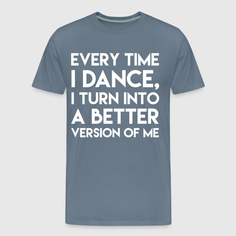 Every Time I Dance I Turn into Better Me T-Shirt - Men's Premium T-Shirt