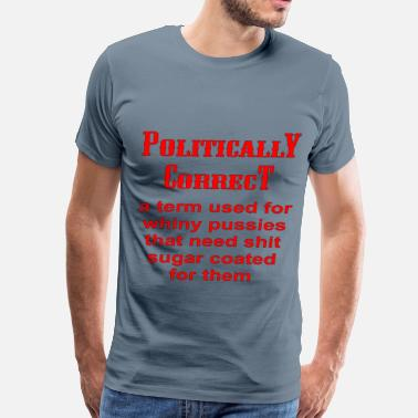 Political Correctness Politically Correct A Term For Whinny Pussies  - Men's Premium T-Shirt