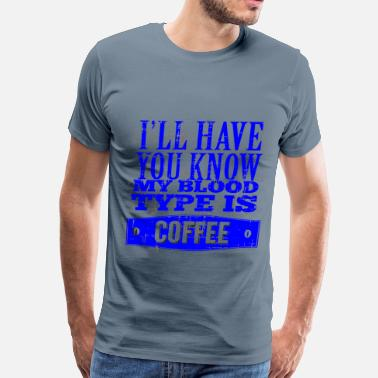 Coffee Types My Blood Type Is Coffee  - Men's Premium T-Shirt