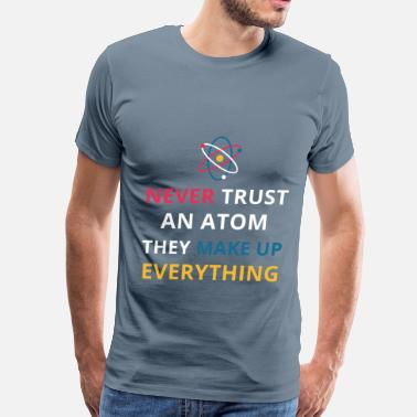They Make Up Everything Never trust an atom They make up everything Funny  - Men's Premium T-Shirt