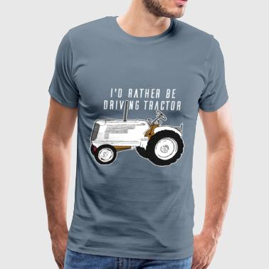 Tractor Driver - I'd Rather Be Driving Tractor - Men's Premium T-Shirt