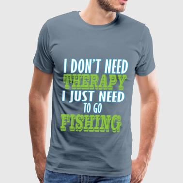 Fishing - I don't need therapy I just need to go - Men's Premium T-Shirt