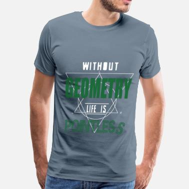 Without Geometry Life Is Pointless Geometry - Without geometry life is pointless - Men's Premium T-Shirt