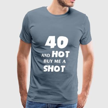 Fourty - 40 and hot buy me a shot - Men's Premium T-Shirt
