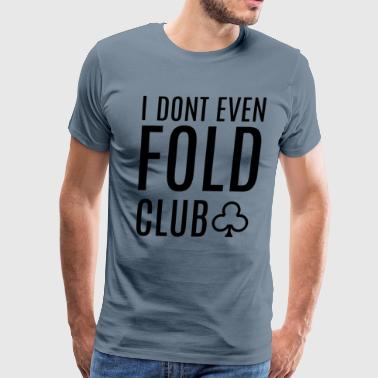 Funny I don't even Fold Club Poker Player Design - Men's Premium T-Shirt