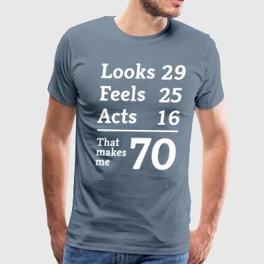 Looks 29. Feels 25. Acts 16. That makes me 70 - Men's Premium T-Shirt