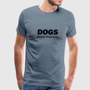 Dogs Because People Suck Dogs:  Because People Suck - Men's Premium T-Shirt