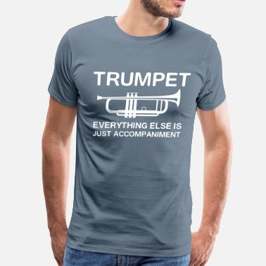 Funny Trumpet Trumpet. Everything else is just accompaniment - Men's Premium T-Shirt