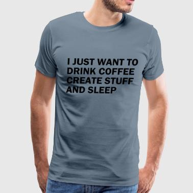 I JUST WANT TO DRINK COFFEE - Men's Premium T-Shirt