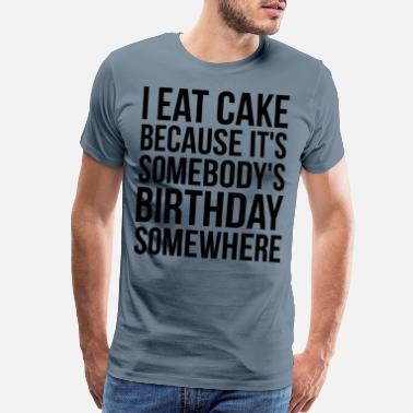 Funny Sayings I Eat Cake Because It's Somebody's Birthday - Men's Premium T-Shirt