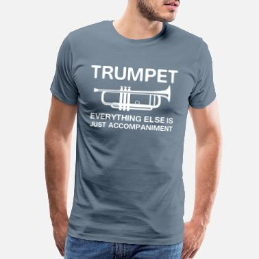 a27ee2575c Funny Trumpet Trumpet. Everything else is just accompaniment - Men's  Premium T-Shirt