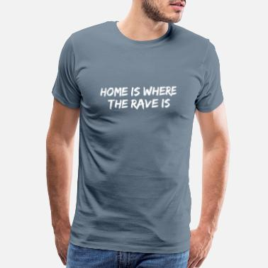 Free Rave Home is where the rave is - Men's Premium T-Shirt