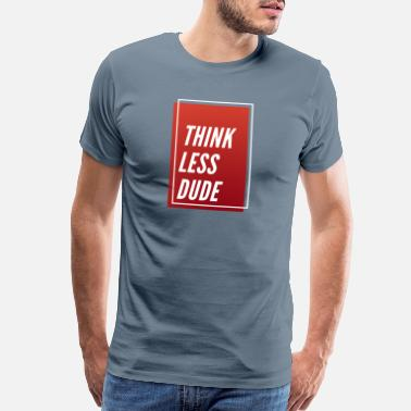 Silly Think Less Dude Funny Adult Rated Quotes - Men's Premium T-Shirt