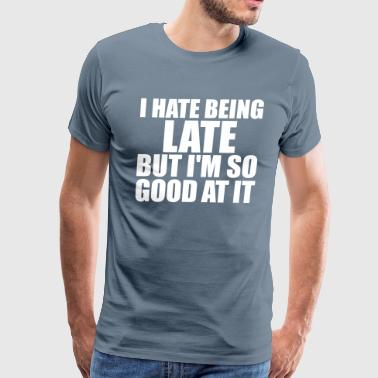 I HATE BEING LATE - Men's Premium T-Shirt