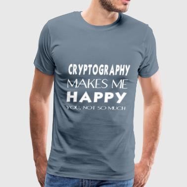 Cryptography - Cryptography makes me happy. You no - Men's Premium T-Shirt
