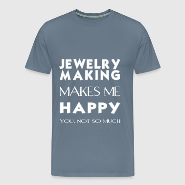 Jewelry making - Jewelry making makes me happy. Yo - Men's Premium T-Shirt