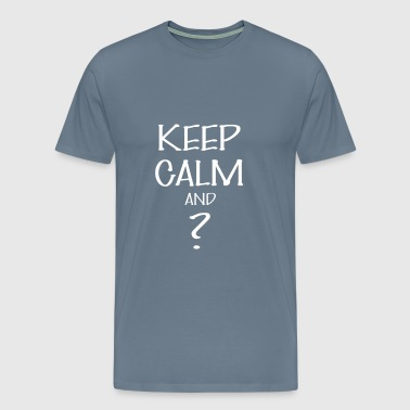 Keep calm - Keep calm And ? - Men's Premium T-Shirt