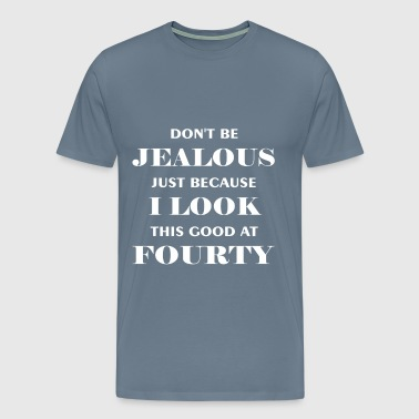 Fourty - Don't be jealous just because I look this - Men's Premium T-Shirt