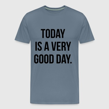 Today is a very good day - Men's Premium T-Shirt