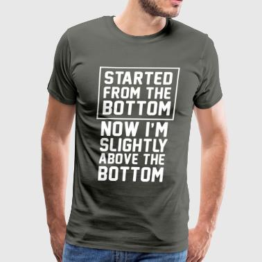 Started from the bottom. Now I'm slightly above - Men's Premium T-Shirt