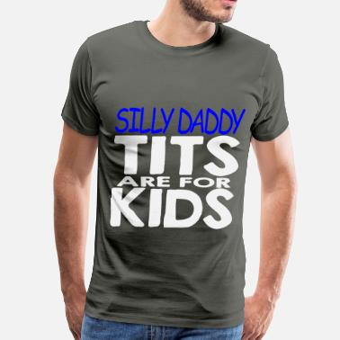 Tits Kids Silly Daddy Tits Are For Kids  ©WhiteTigerLLC.com  - Men's Premium T-Shirt