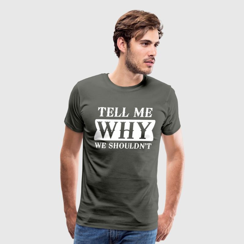 Tell me why we shouldn't - Men's Premium T-Shirt