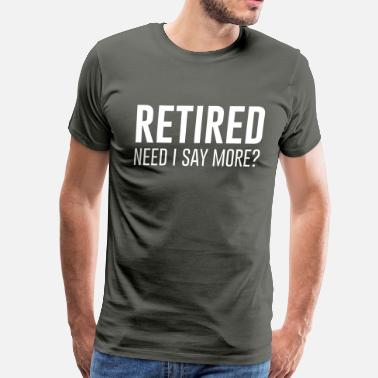 Retirement Sayings Retired. Need I say more? - Men's Premium T-Shirt