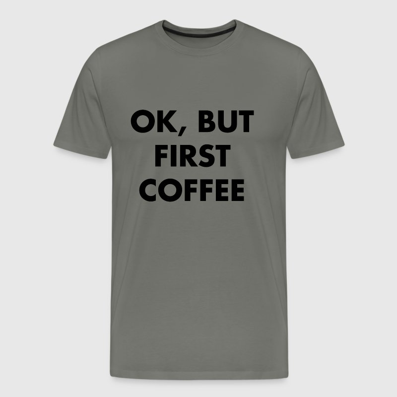 Ok, but first coffee - Men's Premium T-Shirt