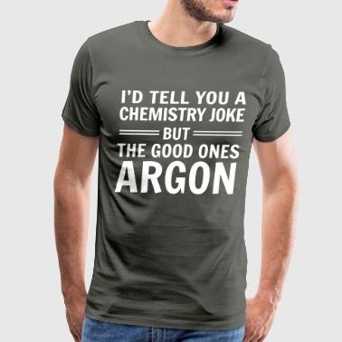 Argon I'd tell you a chemistry joke but good ones argon - Men's Premium T-Shirt