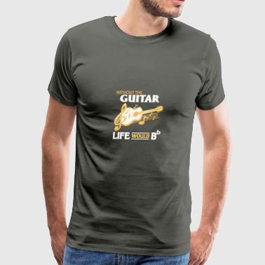 Without The Guitar Life Would B T Shirt - Men's Premium T-Shirt