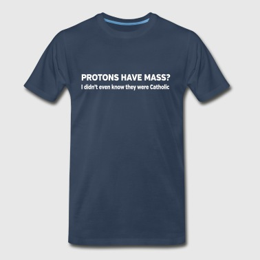 Protons have mass. They were Catholic? - Men's Premium T-Shirt