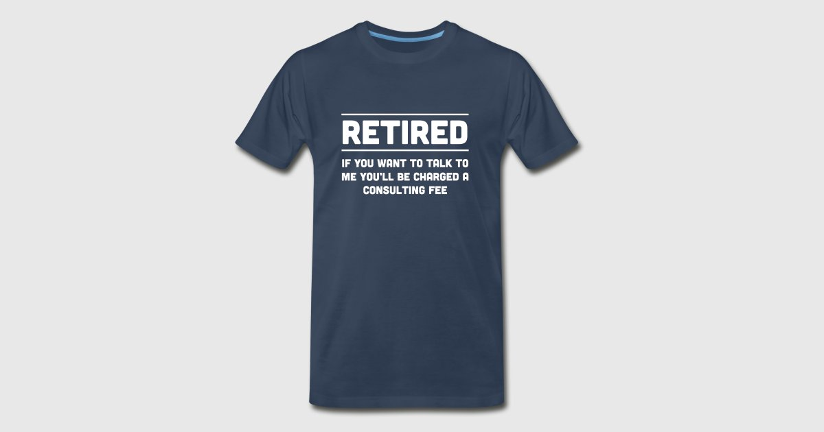 Retired i will charge you consulting fee t shirt for Design consultation fee