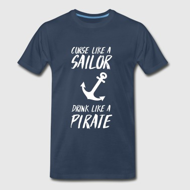 Curse like a sailor. Drink like a pirate - Men's Premium T-Shirt