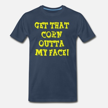 Get That Corn Out Of My Face Nacho Libre Quote - Get That Corn Outta My Face! - Men's Premium T-Shirt