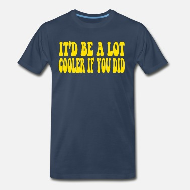 Cooler It Would Be A Lot Cooler If You Did - Men's Premium T-Shirt