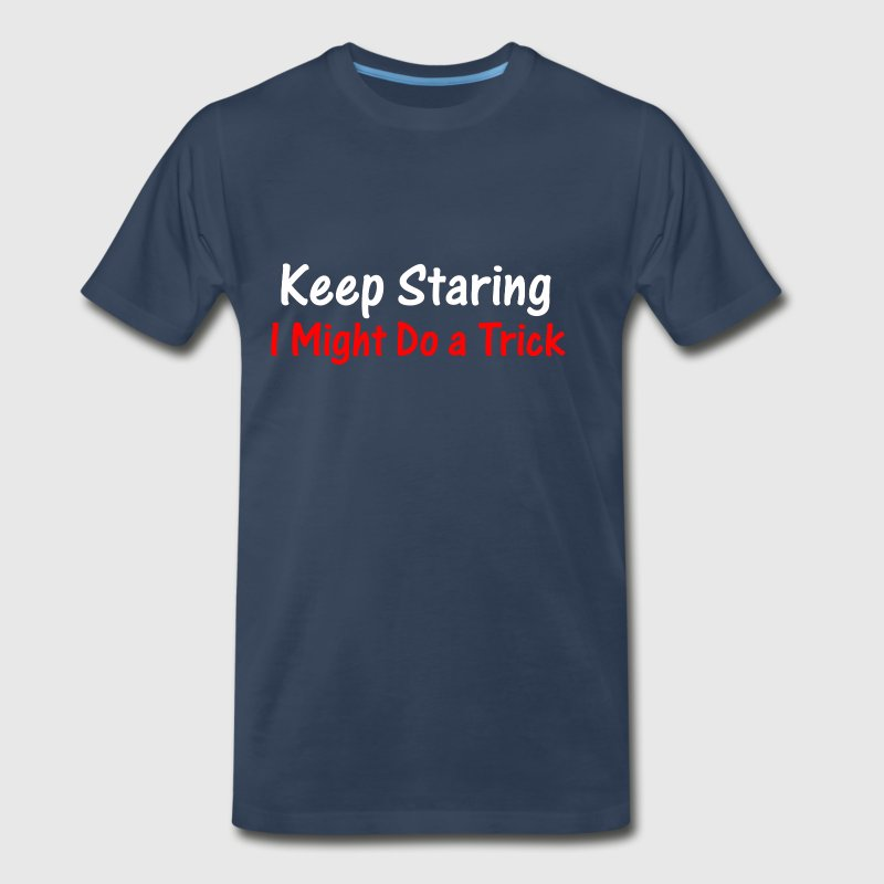Keep Staring I Might Do A Trick - Men's Premium T-Shirt