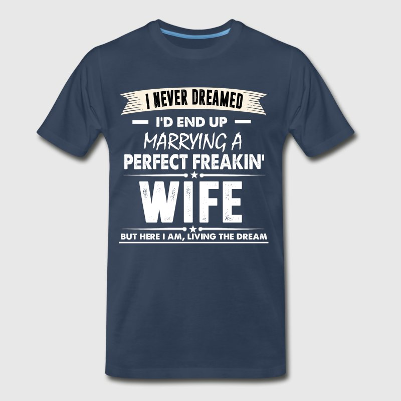 I'd End Up Marrying A Perfect Freakin' Wife TShirt - Men's Premium T-Shirt