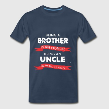 Uncle - Being a Borther is an honor. Being a Uncle - Men's Premium T-Shirt