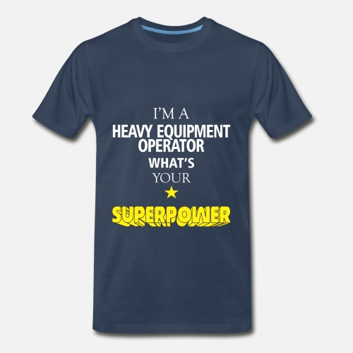 b36a745a Heavy Equipment Operator - I'm a Heavy Equipment Men's Premium T ...