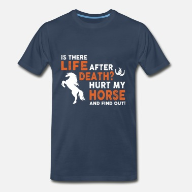 Horses Are My Life horse- is there life after death hurt my horse and - Men's Premium T-Shirt