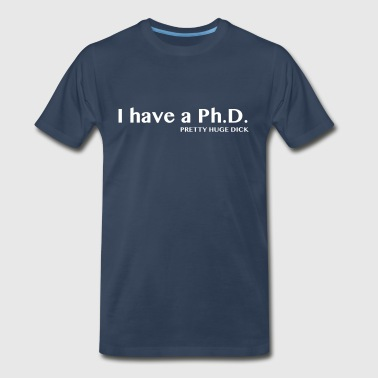 I have a PhD. Pretty Huge Dick - Men's Premium T-Shirt
