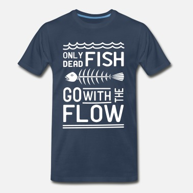 """only Dead Fish Go With The Flow. Only dead fish go with the flow - Men's Premium T-Shirt"
