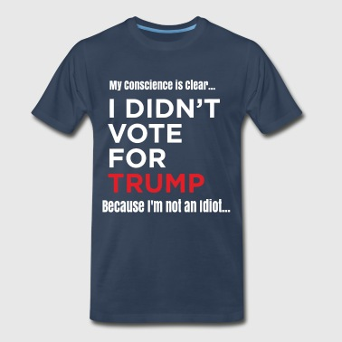 Protest I didn't vote for trump because I'm not an idiot - Men's Premium T-Shirt