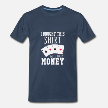 Texas Holdem I Bought This Shirt With Your Money - Men's Premium T-Shirt