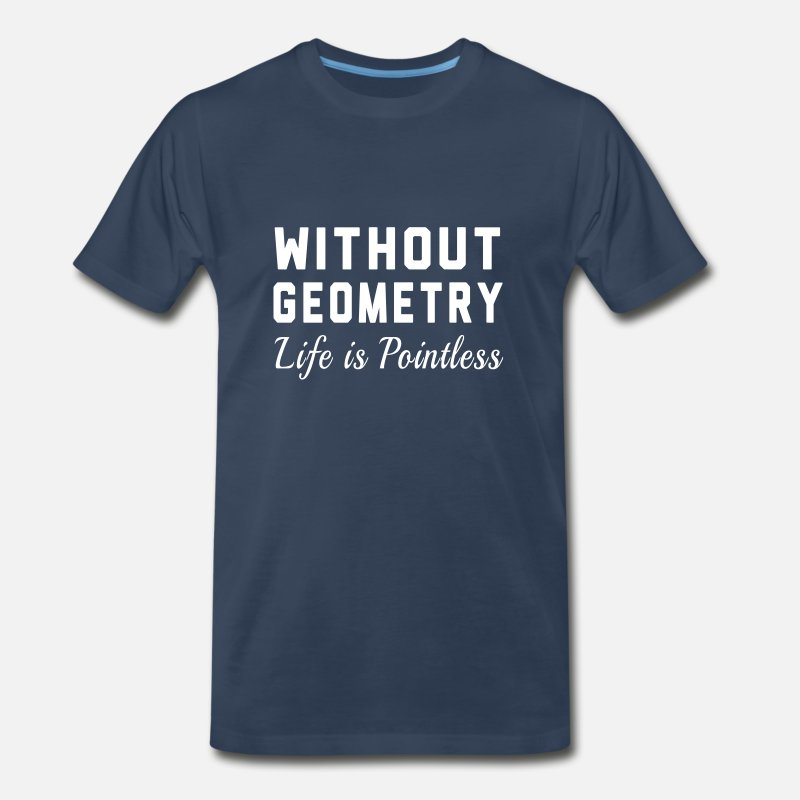 Teacher T-Shirts - Without Geometry Life is Pointless - Men's Premium T-Shirt navy