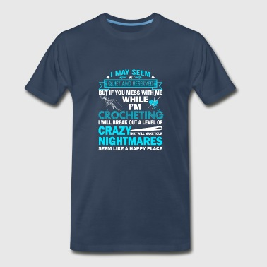 Don't Mess With Me While I'm Crocheting T Shirt - Men's Premium T-Shirt